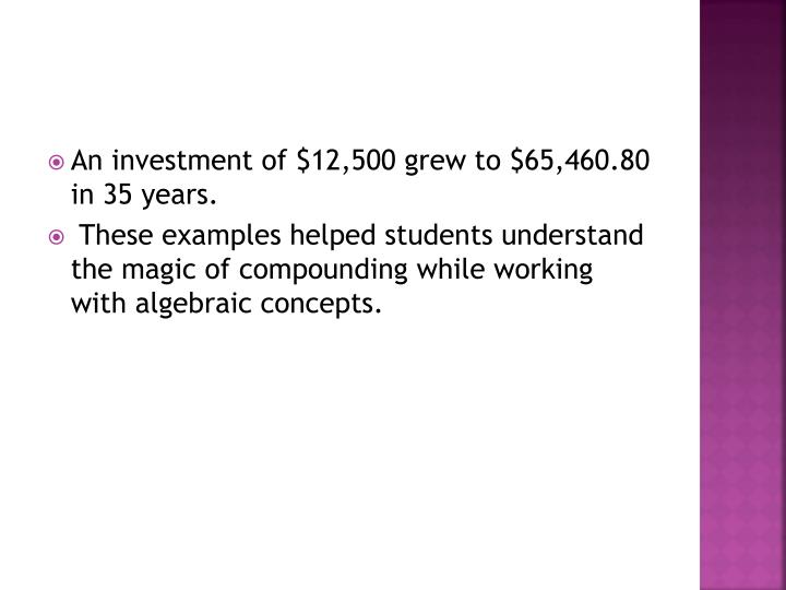 An investment of $12,500 grew to $65,460.80 in 35 years.