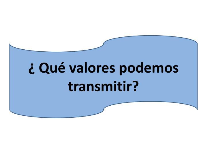 ¿ Qué valores podemos transmitir?