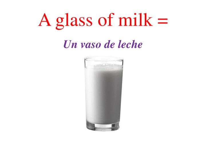 A glass of milk =