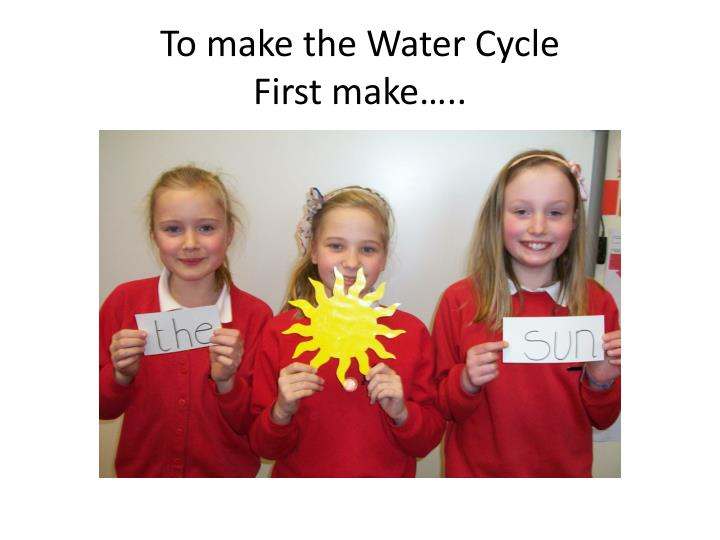To make the water cycle f irst make