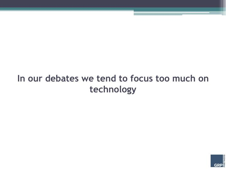 In our debates we tend to focus too much on technology