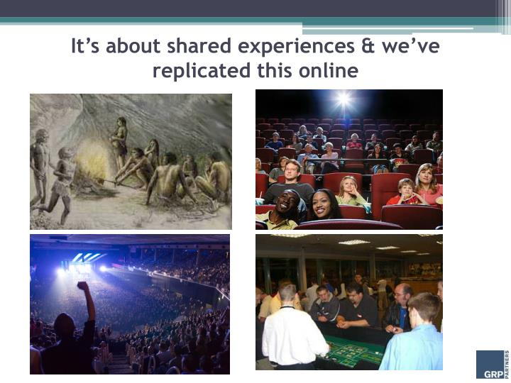 It's about shared experiences & we've replicated this online