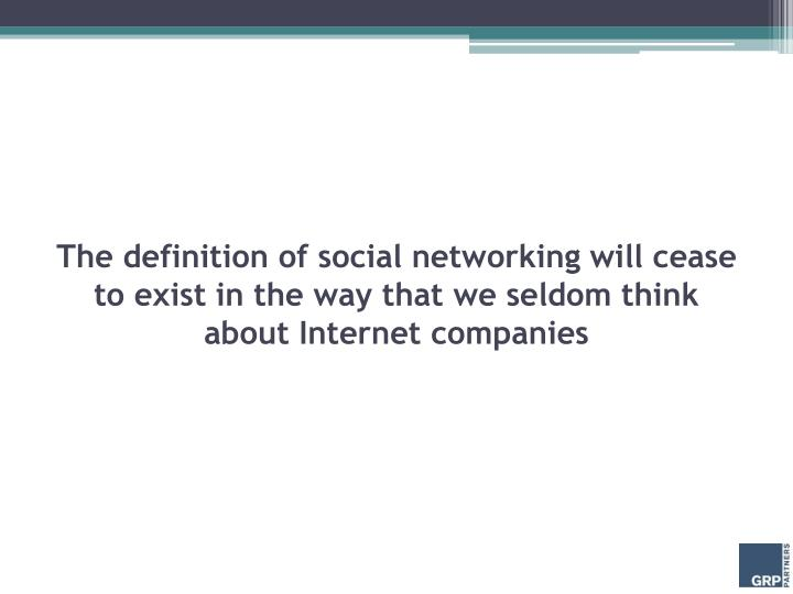 The definition of social networking will cease to exist in the way that we seldom think about Internet companies