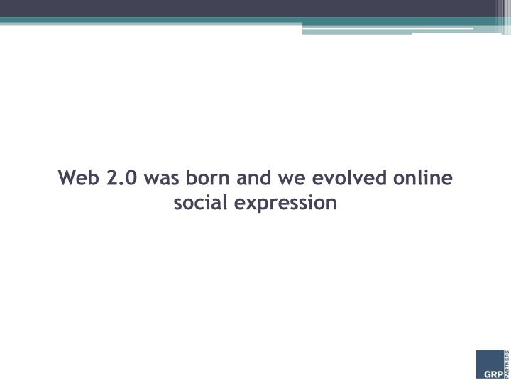 Web 2.0 was born and we evolved online social expression