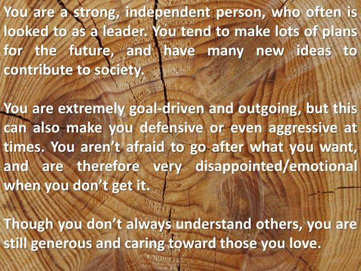 You are a strong, independent person, who often is looked to as a leader. You tend to make lots of p...