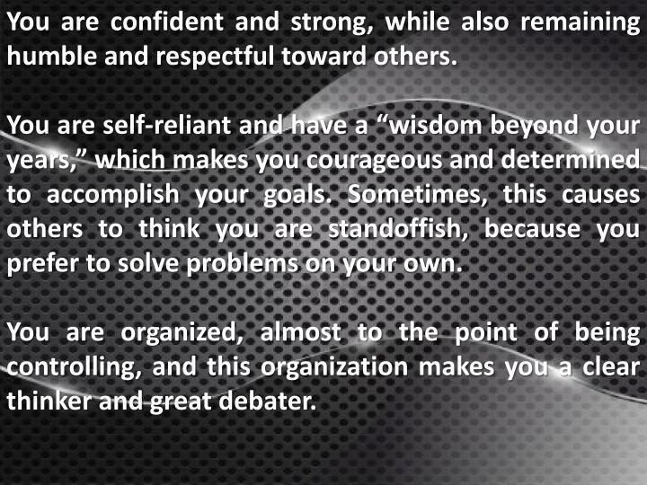 You are confident and strong, while also remaining humble and respectful toward others.