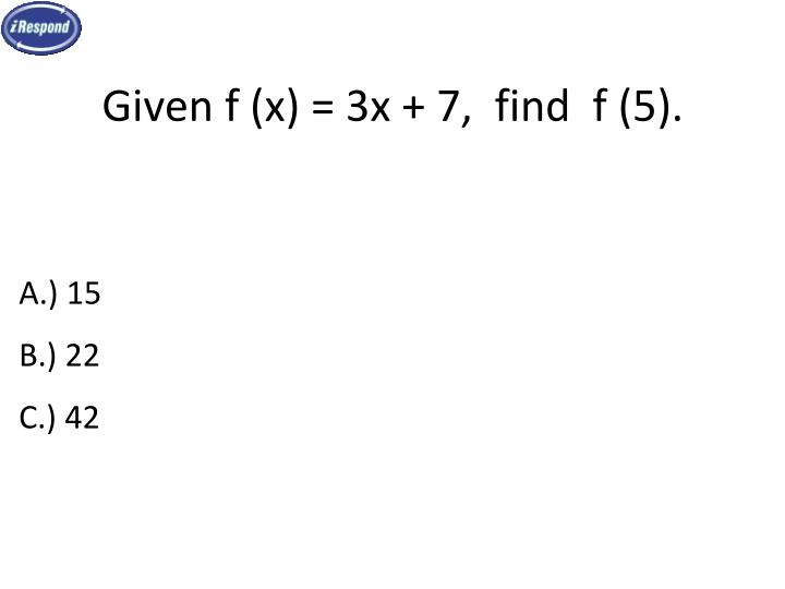 Given f (x) = 3x + 7,  find  f (5).