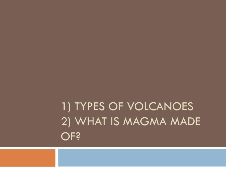 1 types of volcanoes 2 what is magma made of