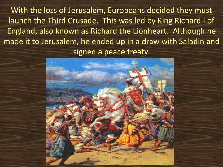 With the loss of Jerusalem, Europeans decided they must launch the Third Crusade.  This was led by King Richard I of England, also known as Richard the