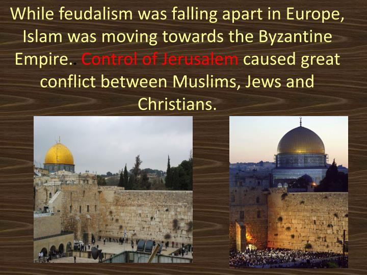 While feudalism was falling apart in Europe, Islam was moving towards the Byzantine Empire.