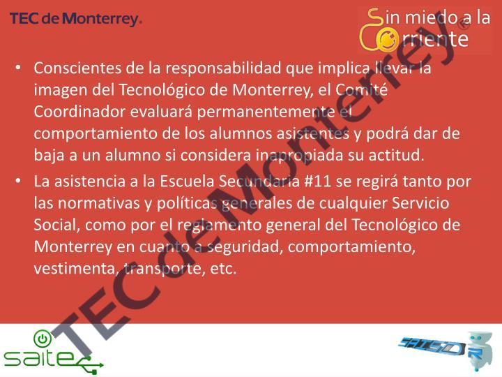 Conscientes de la responsabilidad que implica llevar la imagen del Tecnológico de Monterrey, el Comité Coordinador evaluará permanentemente el comportamiento de los alumnos asistentes y podrá dar de baja a un alumno si considera inapropiada su actitud.