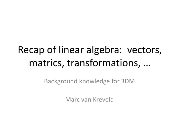 recap of linear algebra vectors matrics transformations