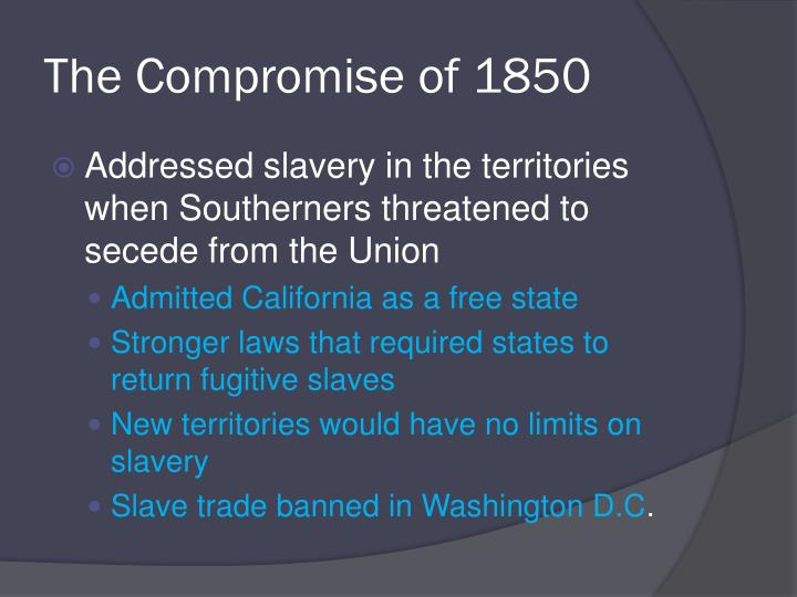 the compromise of 1850 essay The compromise of 1850 acted as a band-aid over the growing wound of sectional divide.