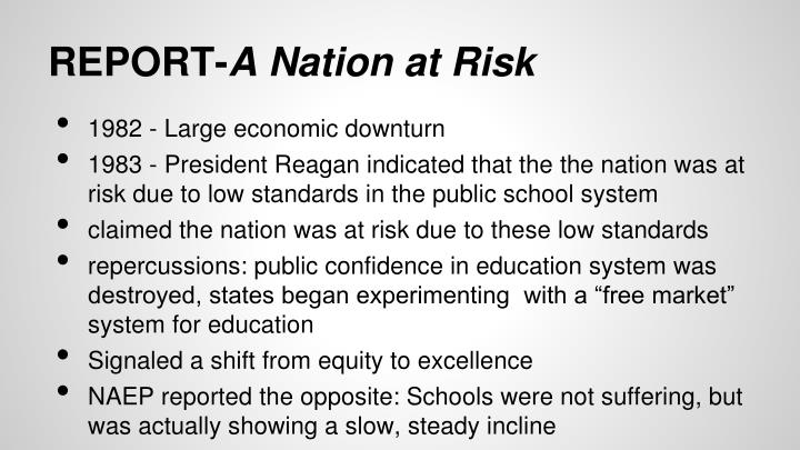 a nation at risk A nation at risk - april 1983 introduction secretary of education t h bell created the national commission on excellence in education on august 26, 1981, directing it to examine the quality of education in the united states and to make a report to the nation and to him within 18 months of its first meeting.