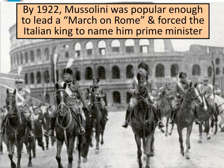 """By 1922, Mussolini was popular enough to lead a """"March on Rome"""" & forced the Italian king to name him prime minister"""