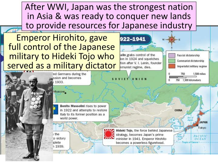 After WWI, Japan was the strongest nation in Asia & was ready to conquer new lands to provide resources for Japanese industry