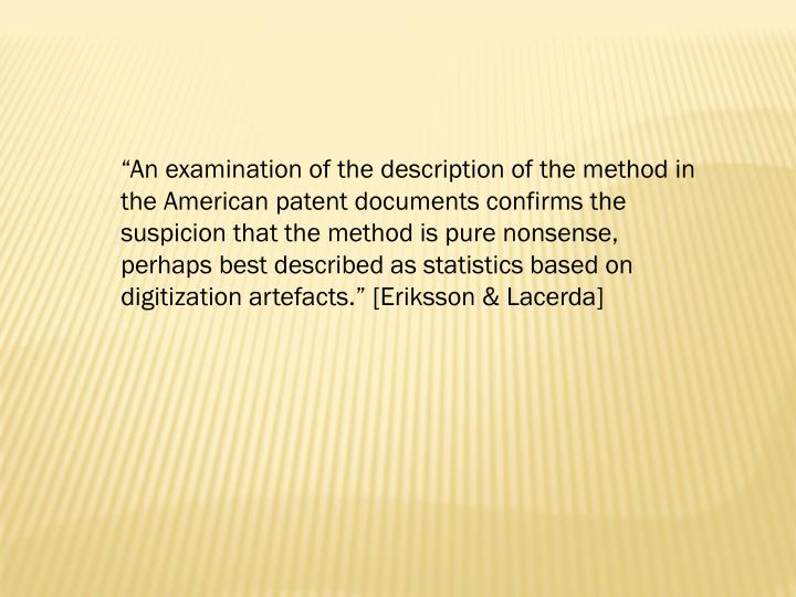 """An examination of the description of the method in the American patent documents confirms the suspicion that the method is pure nonsense, perhaps best described as statistics based on digitization artefacts."" [Eriksson & Lacerda]"