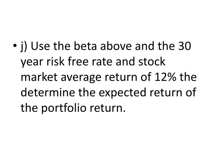 j) Use the beta above and the 30 year risk free rate and stock market average return of 12% the determine the expected return of the portfolio return.