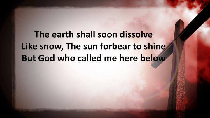 The earth shall soon dissolve