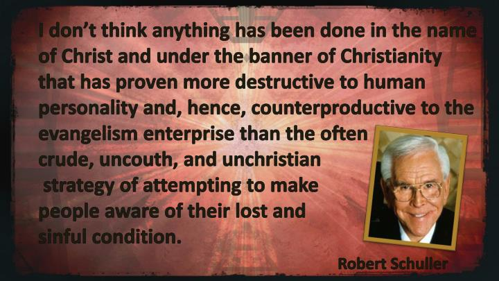 I don't think anything has been done in the name of Christ and under the banner of Christianity that has proven more destructive to human personality and, hence, counterproductive to the evangelism enterprise than the often