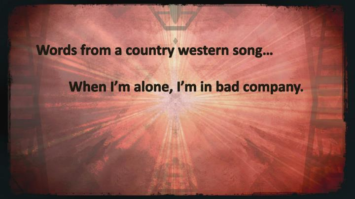 Words from a country western song…