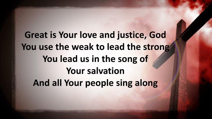 Great is Your love and justice,