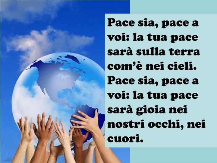 Pace sia, pace a voi: la tua pace sarà sulla terra com'è nei cieli. Pace sia, pace a voi: la tua pace sarà gioia nei nostri occhi, nei cuori.
