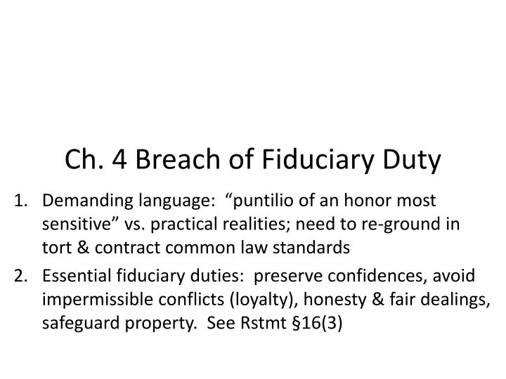 breach of fiduciary duty of director Fiduciary duties are owed by each director individually and they apply from the date on which the director's appointment comes into force even after the removal or resignation of a director, said director may remain liable for breach of a fiduciary duty which occurred at the time he held the office of director.