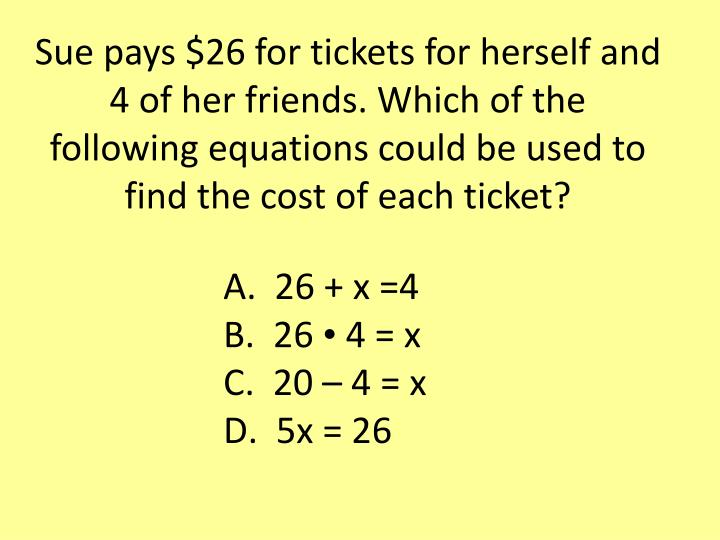 Sue pays $26 for tickets for herself and 4 of her friends. Which of the following equations could be used to find the cost of each ticket?