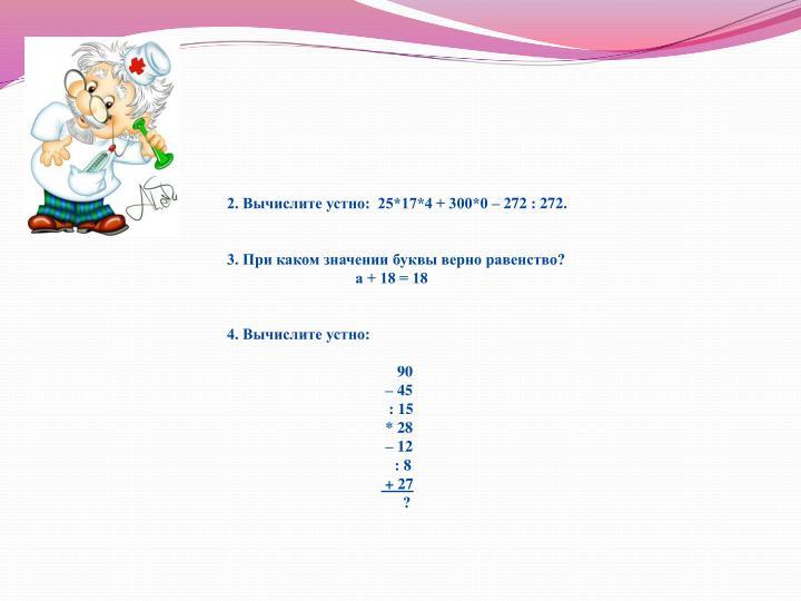 2. Вычислите устно:  25*17*4 + 300*0 – 272 : 272.