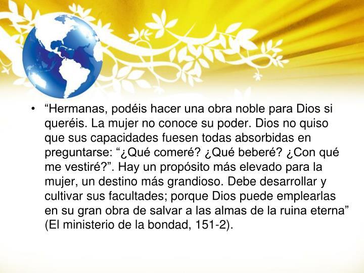 """""""Hermanas, podéis hacer una obra noble para Dios si queréis. La mujer no conoce su poder. Dios no quiso que sus capacidades fuesen todas absorbidas en preguntarse: """"¿Qué comeré? ¿Qué beberé? ¿Con qué me vestiré?"""". Hay un propósito más elevado para la mujer, un destino más grandioso. Debe desarrollar y cultivar sus facultades; porque Dios puede emplearlas en su gran obra de salvar a las almas de la ruina eterna"""" (El ministerio de la bondad, 151-2)"""