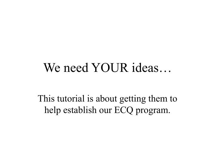 We need YOUR ideas…