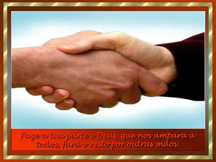 Faze a tua parte e Deus, que nos ampara a todos, fará o resto por outras mãos.