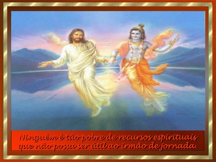 Ninguém é tão pobre de recursos espirituais que não possa ser útil ao irmão de jornada.