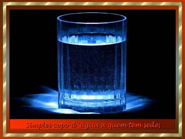 Simples copo d´água a quem tem sede;