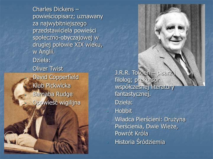 Charles Dickens – powieściopisarz; uznawany za najwybitniejszego przedstawicielapowieści społeczno-obyczajowejw drugiej połowie XIX wieku, w Anglii.
