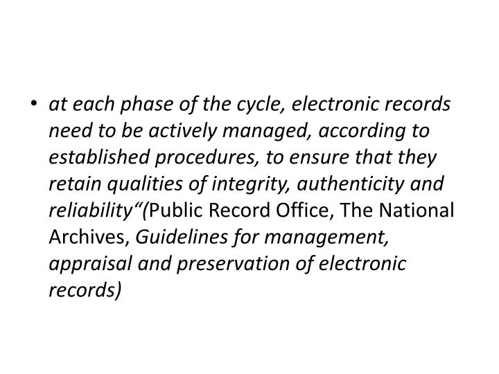 """at each phase of the cycle, electronic records need to be actively managed, according to established procedures, to ensure that they retain qualities of integrity, authenticity and reliability""""("""