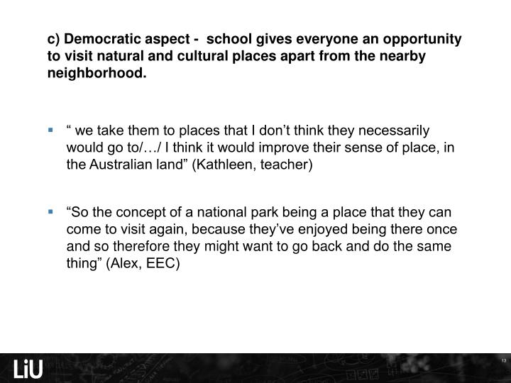 c) Democratic aspect -  school gives everyone an opportunity to visit natural and cultural places apart from the nearby neighborhood.