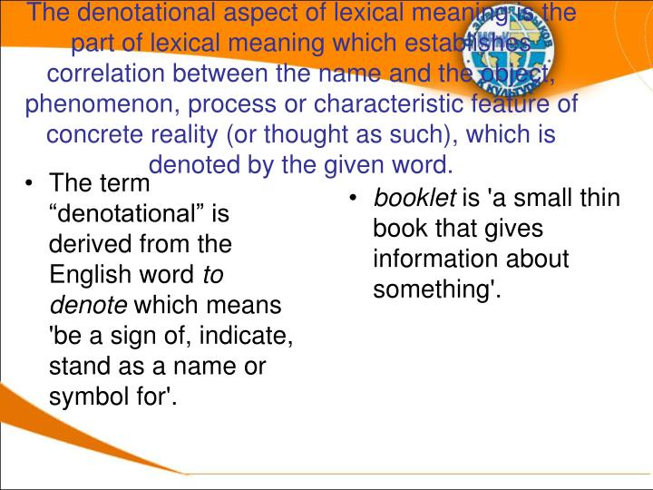 The denotational aspect of lexical meaning is the part of lexical meaning which establishes correlation between the name and the object, phenomenon, process or characteristic feature of concrete reality (or thought as such), which is denoted by the given word.