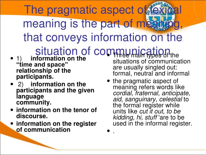 The pragmatic aspect of lexical meaning is the part of meaning, that conveys information on the situation of communication