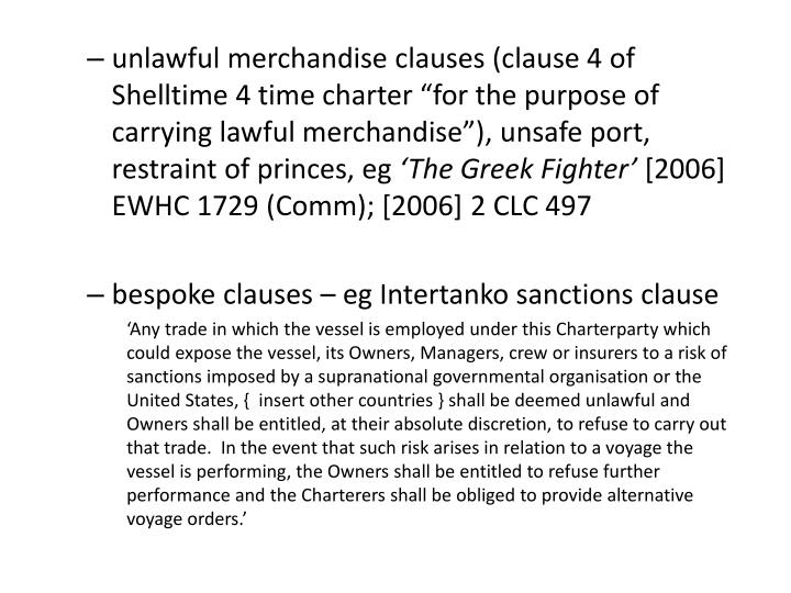 """unlawful merchandise clauses (clause 4 of Shelltime 4 time charter """"for the purpose of  carrying lawful merchandise""""), unsafe port, restraint of princes, eg"""