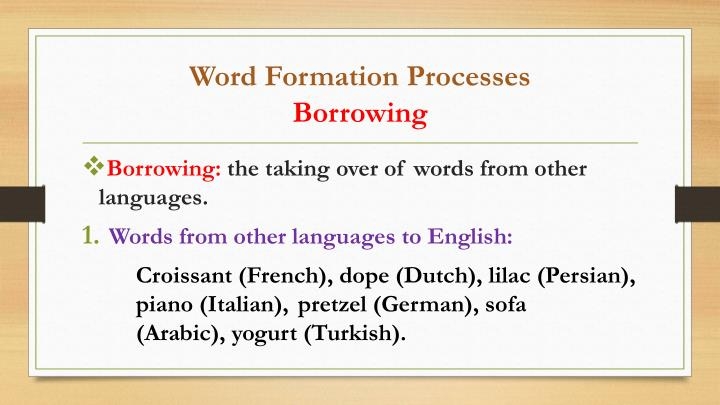 word formation borrowing The actual process of borrowing is complex and involves many usage events (ie instances of use of the new word) generally, some speakers of the borrowing language know the source language too, or at least enough of it to utilize the relevant word.