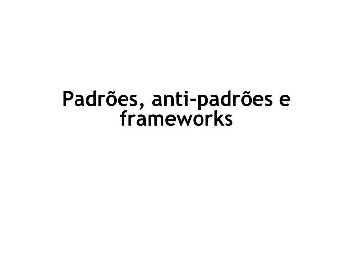 Padrões, anti-padrões e frameworks