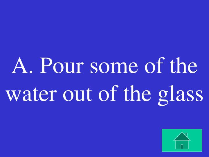 A. Pour some of the water out of the glass