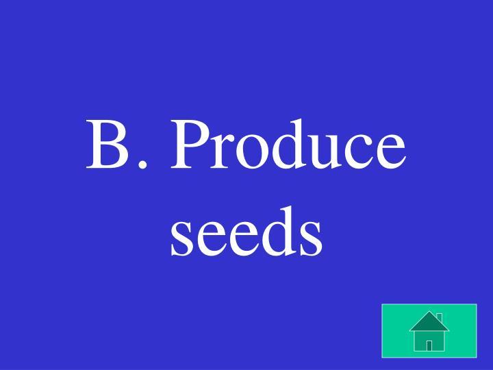 B. Produce seeds