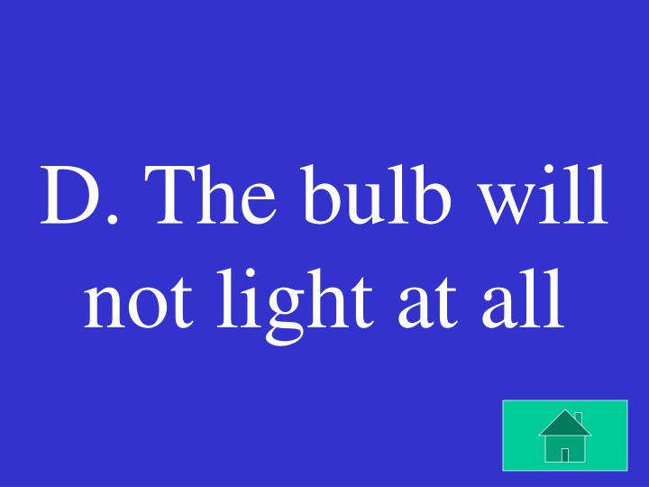D. The bulb will not light at all