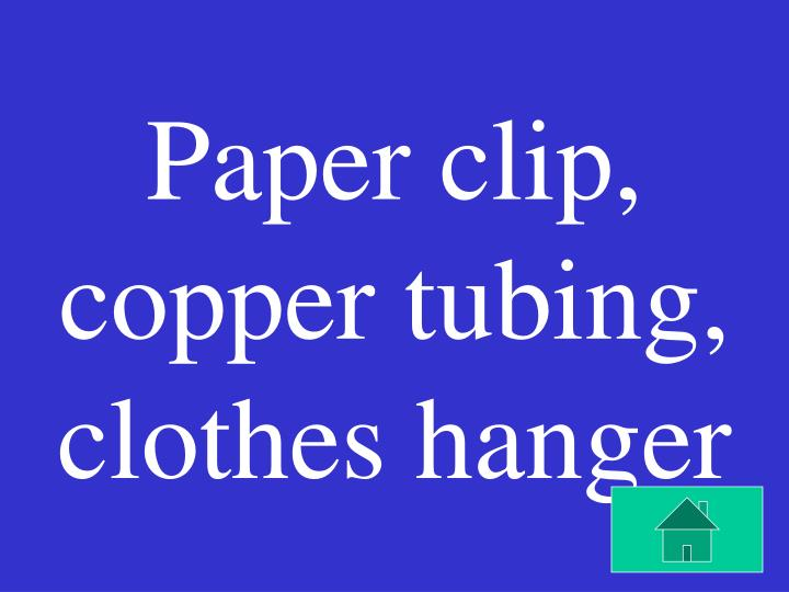 Paper clip, copper tubing, clothes hanger