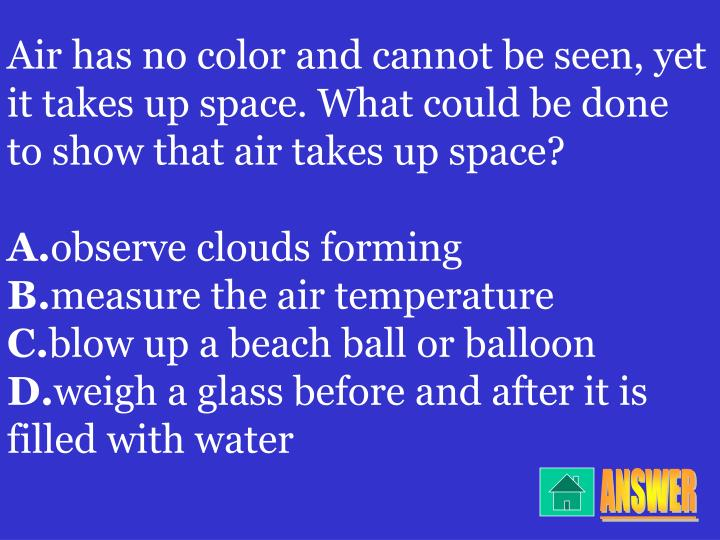 Air has no color and cannot be seen, yet it takes up space. What could be done to show that air takes up space?