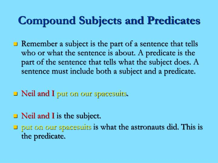 compound subjects and predicates English sentence structure allows for both compound subjects -- more than one subject described by a single predicate -- and also for compound predicates, in which multiple predicates refer to one or.