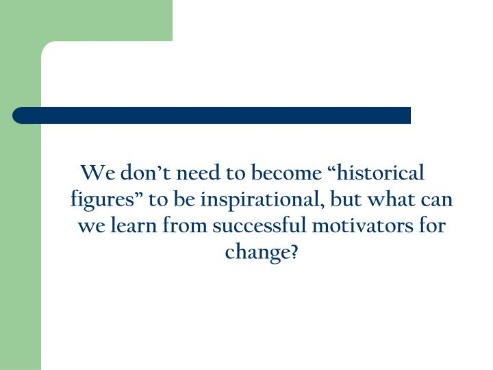 "We don't need to become ""historical figures"" to be inspirational, but what can we learn from successful motivators for change?"